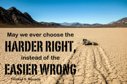 My we ever choose the harder right instead of the easier wrong. Thomas S. Monson